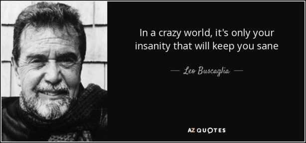 quote-in-a-crazy-world-it-s-only-your-insanity-that-will-keep-you-sane-leo-buscaglia-121-17-89